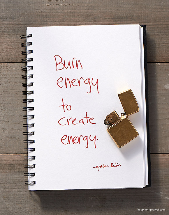 Burn energy to create energy - Gretchen Rubin